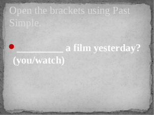 _________ a film yesterday? (you/watch) Open the brackets using Past Simple.