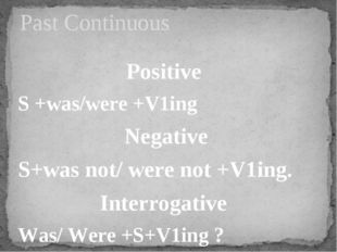 Positive S +was/were +V1ing Negative S+was not/ were not +V1ing. Interrogativ