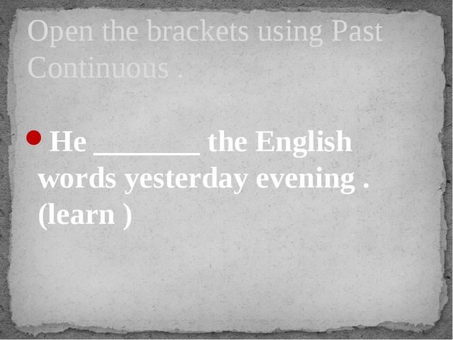 He _______ the English words yesterday evening . (learn ) Open the brackets...