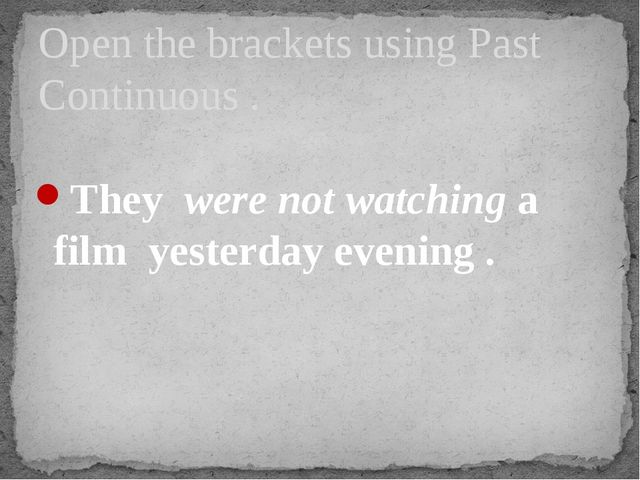 They were not watching a film yesterday evening . Open the brackets using Pa...