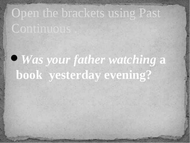 Was your father watching a book yesterday evening? Open the brackets using P...