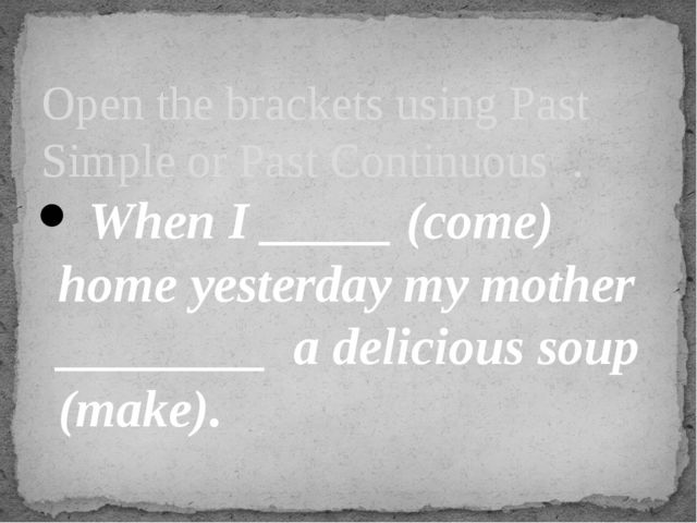 When I _____ (come) home yesterday my mother ________ a delicious soup (make...