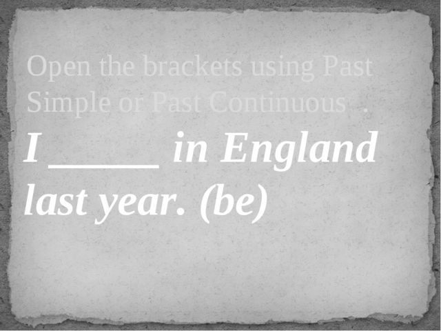 I _____ in England last year. (be) Open the brackets using Past Simple or Pa...