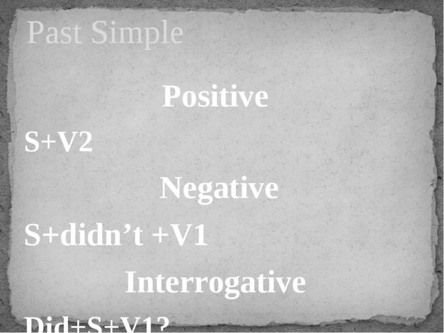 Positive S+V2 Negative S+didn't +V1 Interrogative Did+S+V1? Past Simple