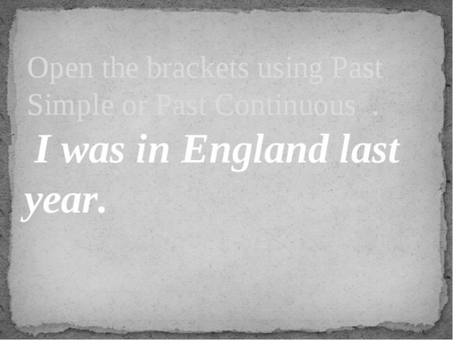 I was in England last year. Open the brackets using Past Simple or Past Cont...