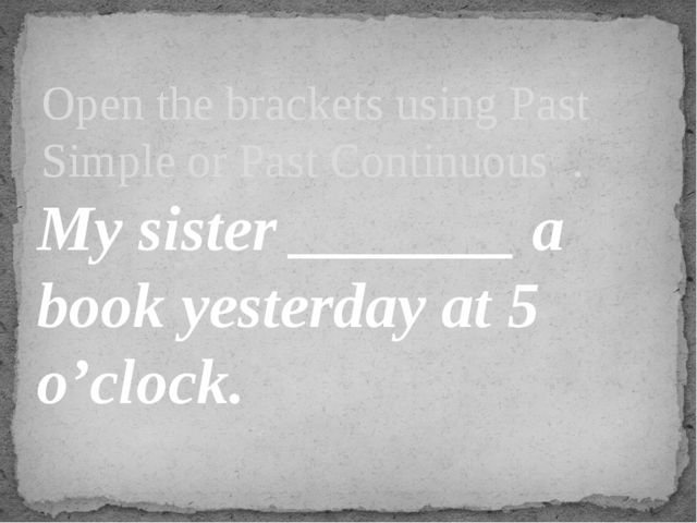 My sister _______ a book yesterday at 5 o'clock. Open the brackets using Pas...
