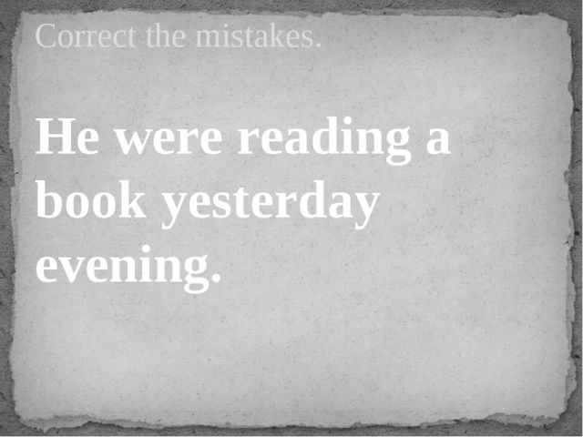 He were reading a book yesterday evening. Correct the mistakes.