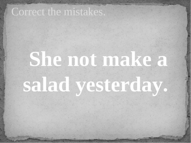 She not make a salad yesterday. Correct the mistakes.