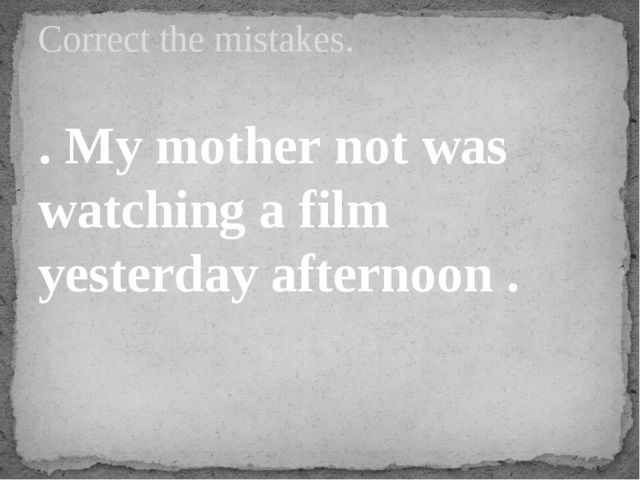 . My mother not was watching a film yesterday afternoon . Correct the mistakes.