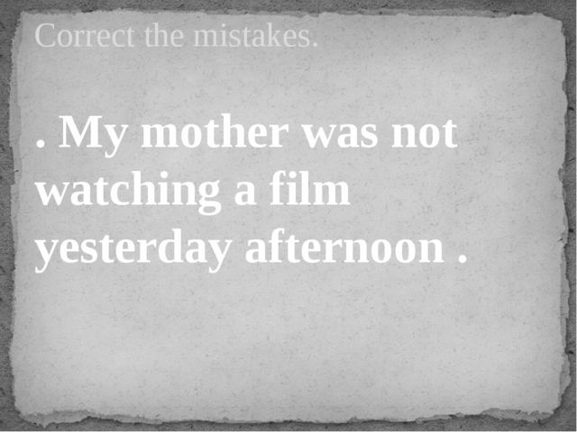 . My mother was not watching a film yesterday afternoon . Correct the mistakes.