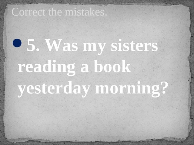 5. Was my sisters reading a book yesterday morning? Correct the mistakes.