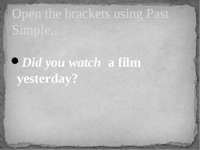 Did you watch a film yesterday? Open the brackets using Past Simple.