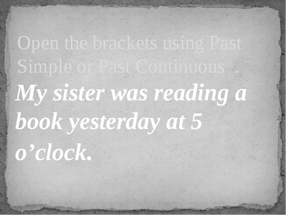 My sister was reading a book yesterday at 5 o'clock. Open the brackets using...