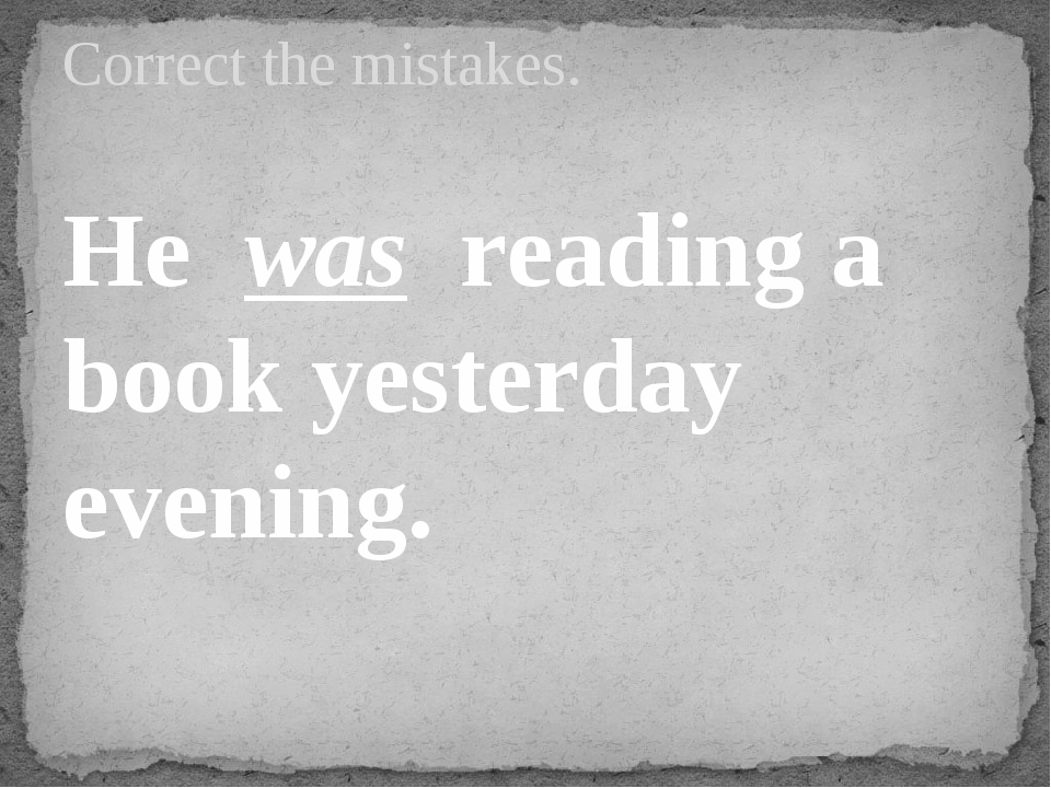 He was reading a book yesterday evening. Correct the mistakes.