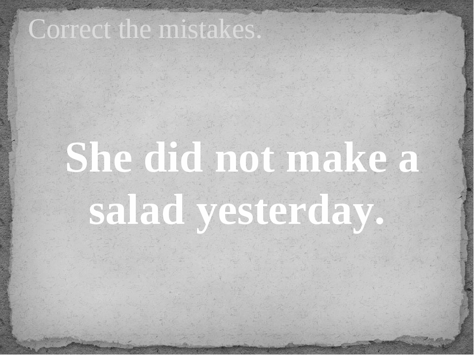 She did not make a salad yesterday. Correct the mistakes.