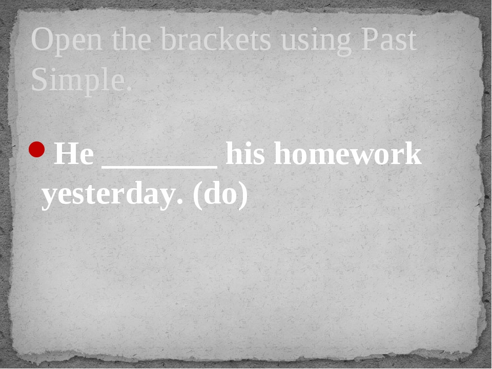 He _______ his homework yesterday. (do) Open the brackets using Past Simple.