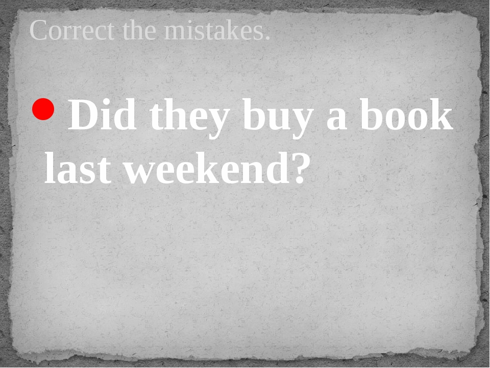 Did they buy a book last weekend? Correct the mistakes.
