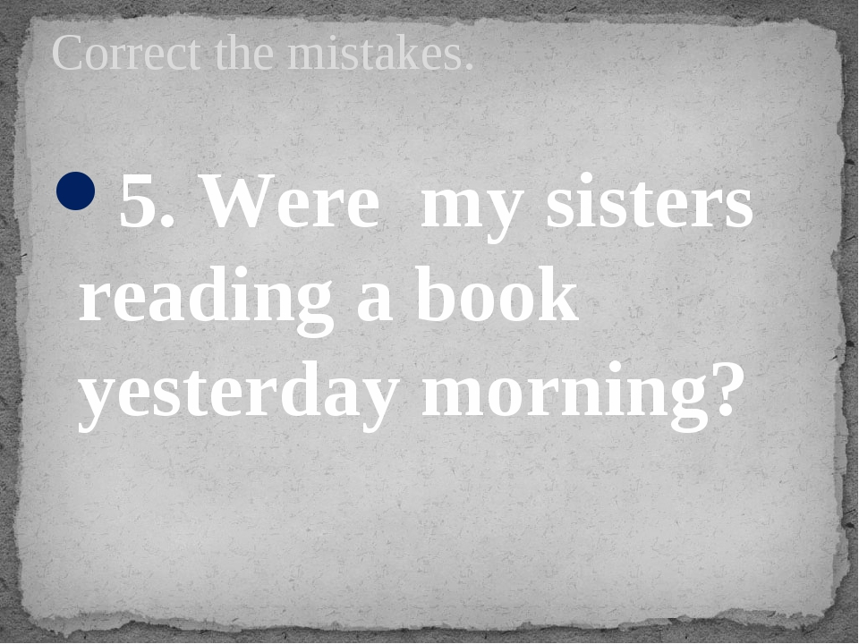 5. Were my sisters reading a book yesterday morning? Correct the mistakes.
