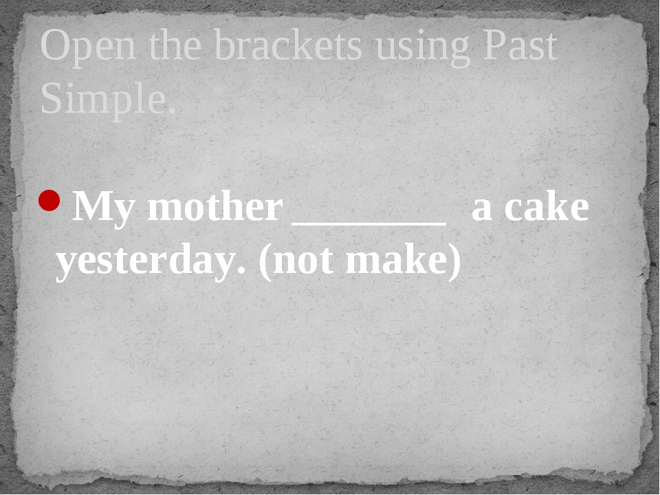 My mother _______ a cake yesterday. (not make) Open the brackets using Past...