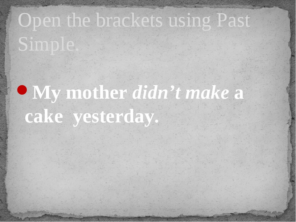My mother didn't make a cake yesterday. Open the brackets using Past Simple.