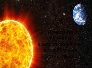 Приведите примеры влияния солнечной активности на жизнь людей