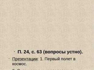 П. 24, с. 63 (вопросы устно). Презентации: 1. Первый полет в космос. 2. Совре
