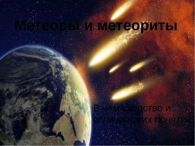Метеоры и метеориты В чем сходство и отличие этих понятий?