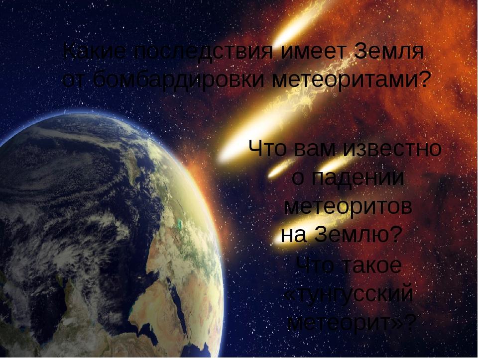 Какие последствия имеет Земля от бомбардировки метеоритами? Что вам известно...