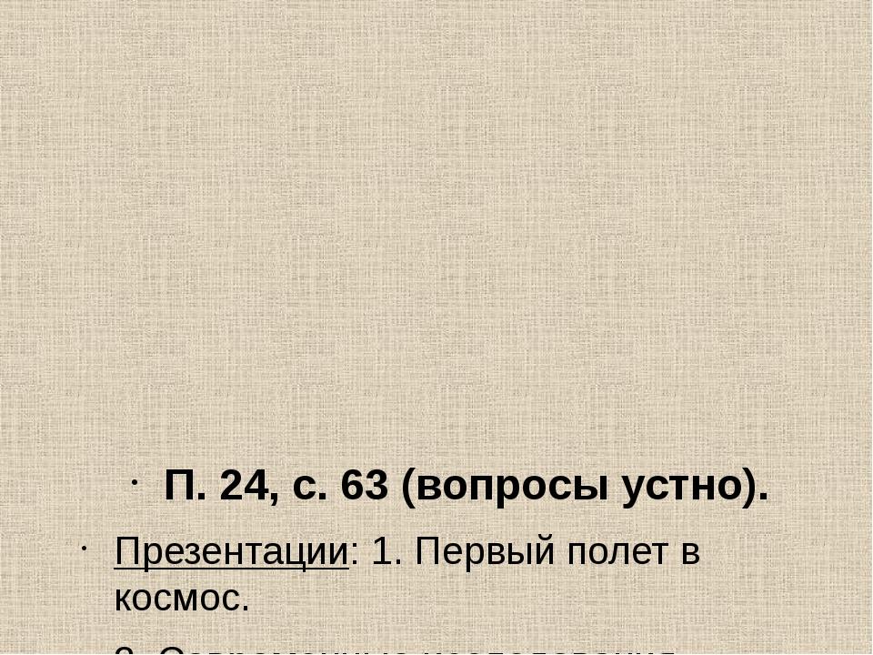 П. 24, с. 63 (вопросы устно). Презентации: 1. Первый полет в космос. 2. Совре...