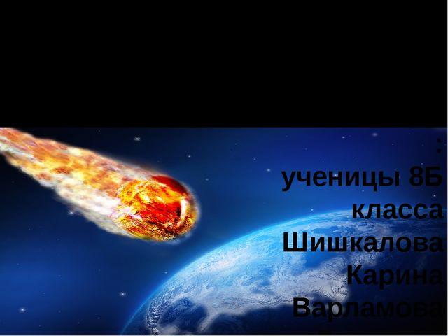 Астероидно-кометная опасность Проект по астрономии Выполнили: ученицы 8Б клас...