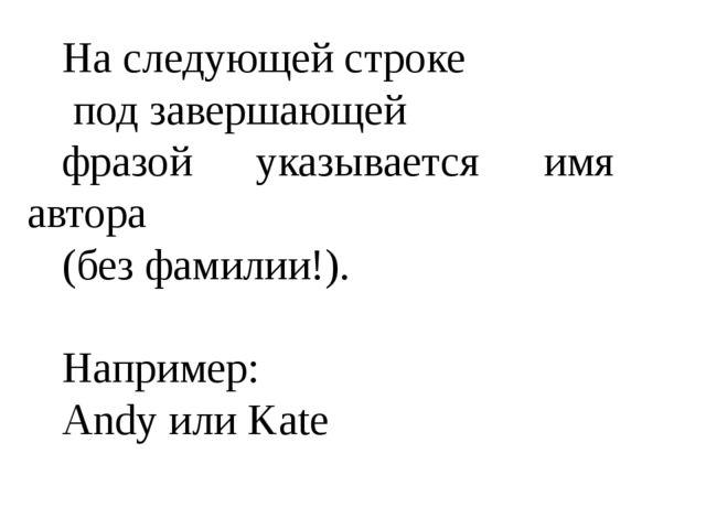 На следующей строке под завершающей фразой указывается имя автора (без фамили...