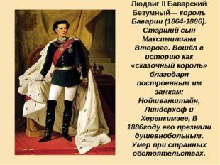 Людвиг II Баварский Безумный— король Баварии (1864-1886). Старший сын Максими