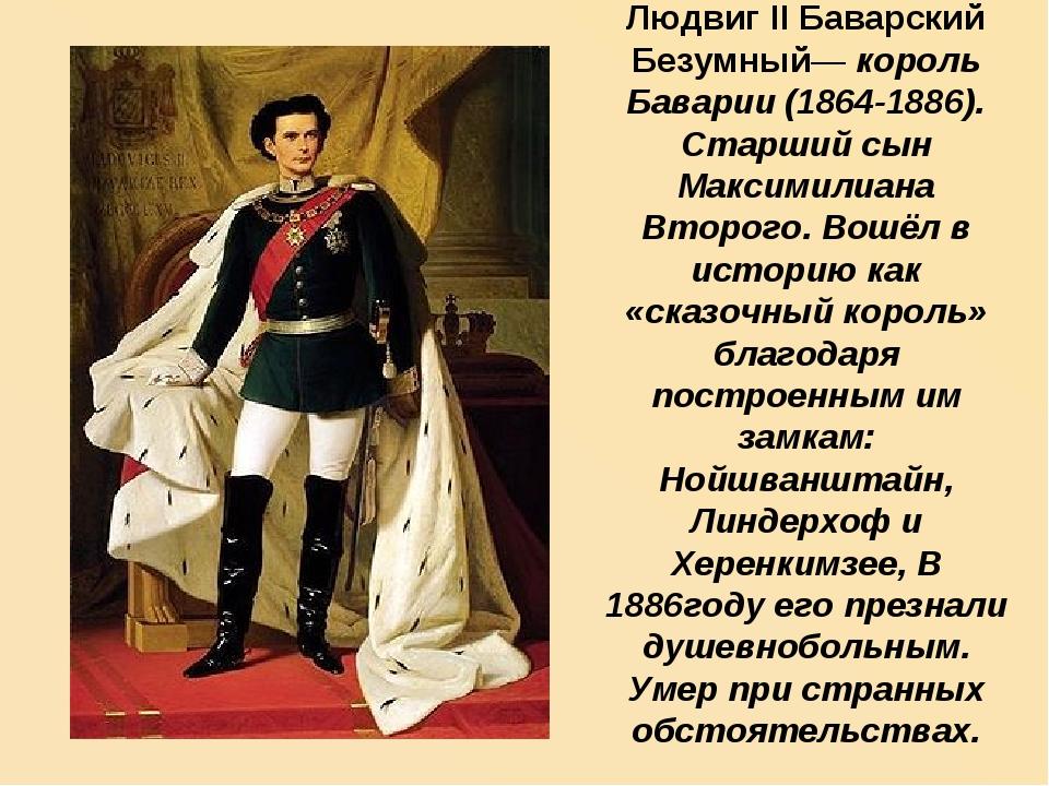 Людвиг II Баварский Безумный— король Баварии (1864-1886). Старший сын Максими...