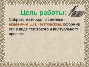 Цель работы: Собрать материал о земляке – академике Е.Н. Павловском, оформ