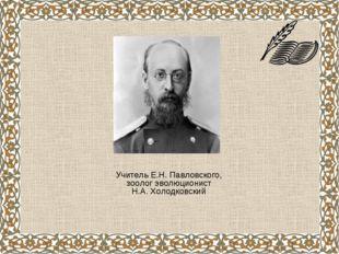 Учитель Е.Н. Павловского, зоолог эволюционист Н.А. Холодковский