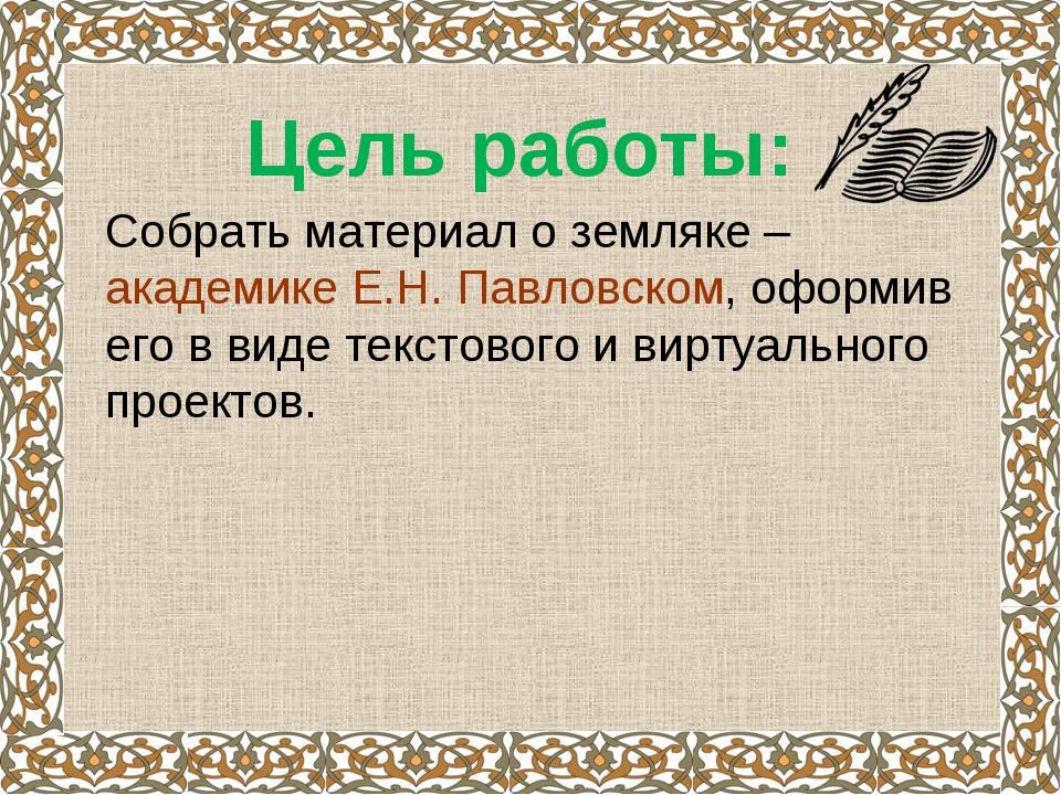Цель работы: Собрать материал о земляке – академике Е.Н. Павловском, оформ...