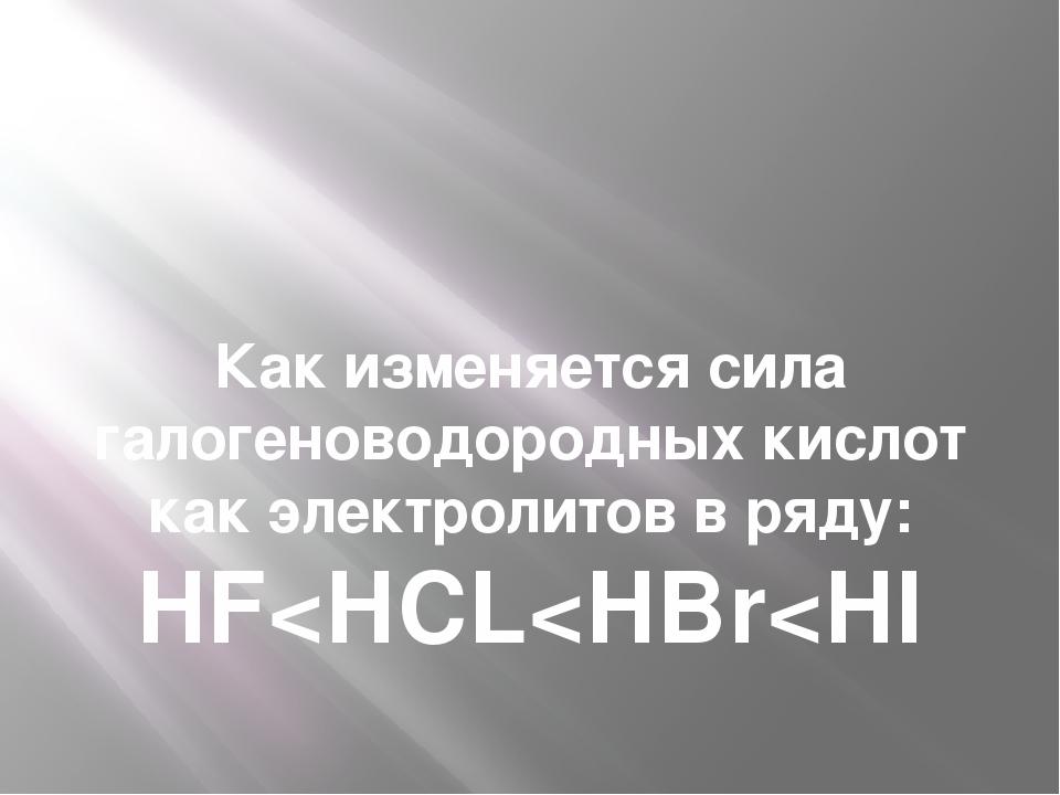 Как изменяется сила галогеноводородных кислот как электролитов в ряду: HF