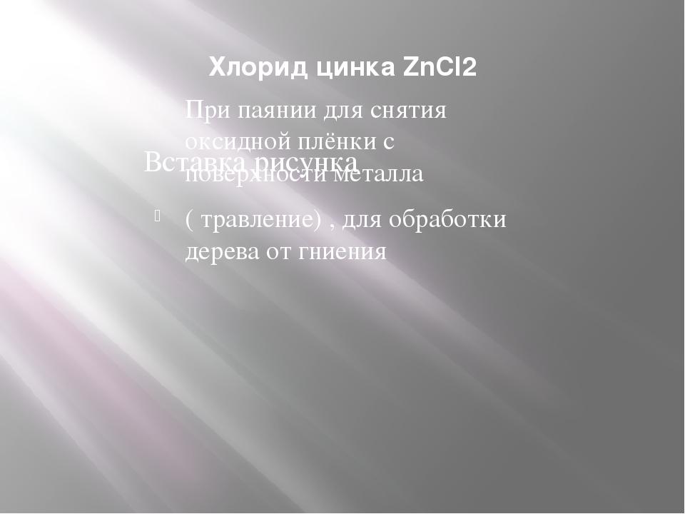 Хлорид цинка ZnCl2 При паянии для снятия оксидной плёнки с поверхности металл...