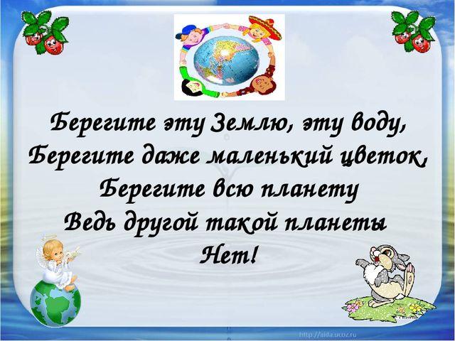 Берегите эту Землю, эту воду, Берегите даже маленький цветок, Берегите всю п...