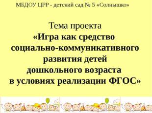 МБДОУ ЦРР - детский сад № 5 «Солнышко» Тема проекта «Игра как средство социал