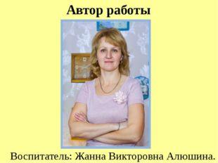 Воспитатель: Жанна Викторовна Алюшина. Автор работы