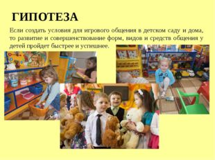 ГИПОТЕЗА Если создать условия для игрового общения в детском саду и дома, то