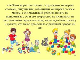 «Ребёнок играет не только с игрушками, он играет словами, ситуациями, событи