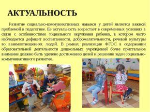 АКТУАЛЬНОСТЬ Развитие социально-коммуникативных навыков у детей является важн