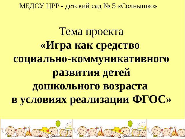 МБДОУ ЦРР - детский сад № 5 «Солнышко» Тема проекта «Игра как средство социал...
