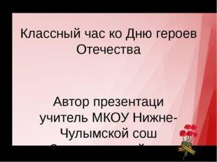 Классный час ко Дню героев Отечества Автор презентаци учитель МКОУ Нижне-Чулы
