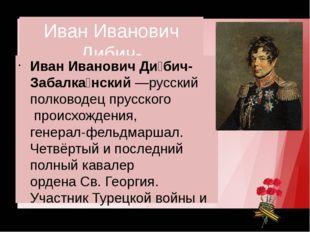 Иван Иванович Дибич-Забалканский Иван Иванович Ди́бич-Забалка́нский—русский