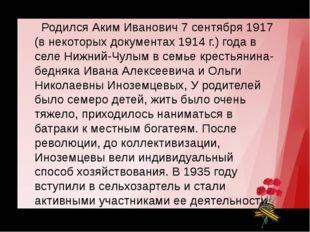 Родился Аким Иванович 7 сентября 1917 (в некоторых документах 1914 г.) года