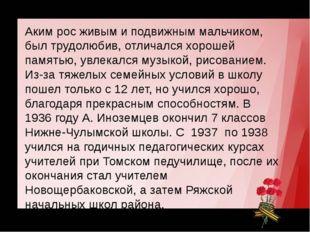 Герой Советского Союза Аким рос живым и подвижным мальчиком, был трудолюбив,