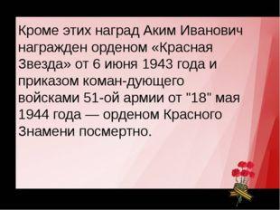 Герой Советского Союза Кроме этих наград Аким Иванович награжден орденом «Кра